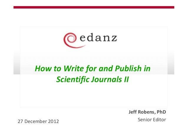 How to Write for and Publish in           Scientific Journals II                               Jeff Robens, PhD27 December...