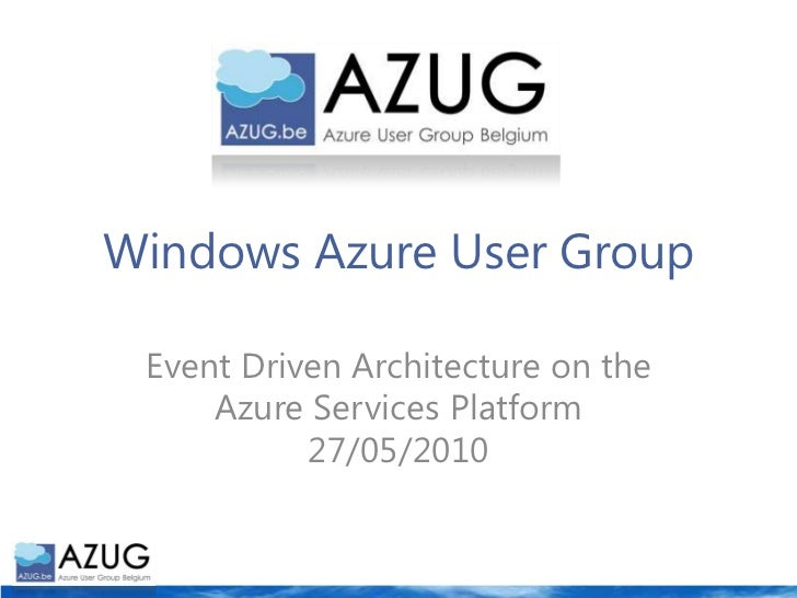 Windows Azure User Group<br />Event Driven Architecture on the Azure Services Platform27/05/2010<br />