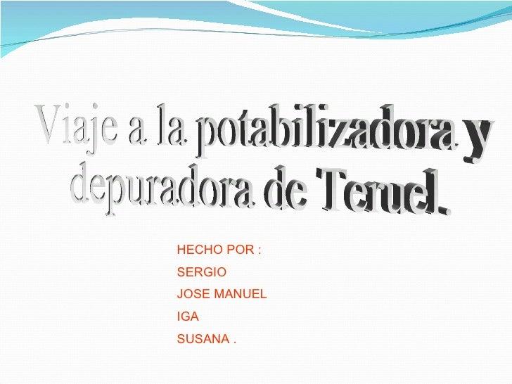 HECHO POR : SERGIO  JOSE MANUEL IGA  SUSANA . Viaje a la potabilizadora y depuradora de Teruel.