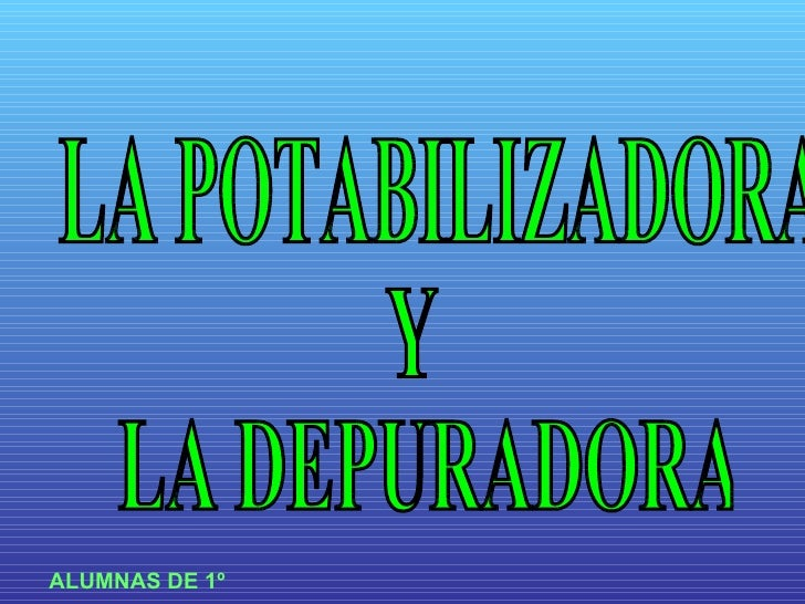 LA POTABILIZADORA  Y LA DEPURADORA ALUMNAS DE 1º