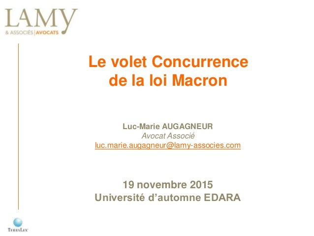 Le volet Concurrence de la loi Macron Luc-Marie AUGAGNEUR Avocat Associé luc.marie.augagneur@lamy-associes.com 19 novembre...