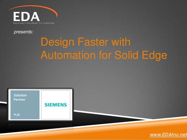 Design Faster with Automation for Solid Edge presents: www.EDAInc.net