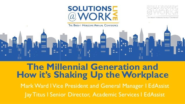 The Millennial Generation and How it's Shaking Up the Workplace Mark Ward lVice President and General Manager l EdAssist J...