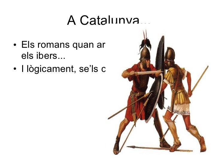 A Catalunya... <ul><li>Els romans quan arriben es troben amb els ibers... </li></ul><ul><li>I lògicament, se'ls carreguen!...