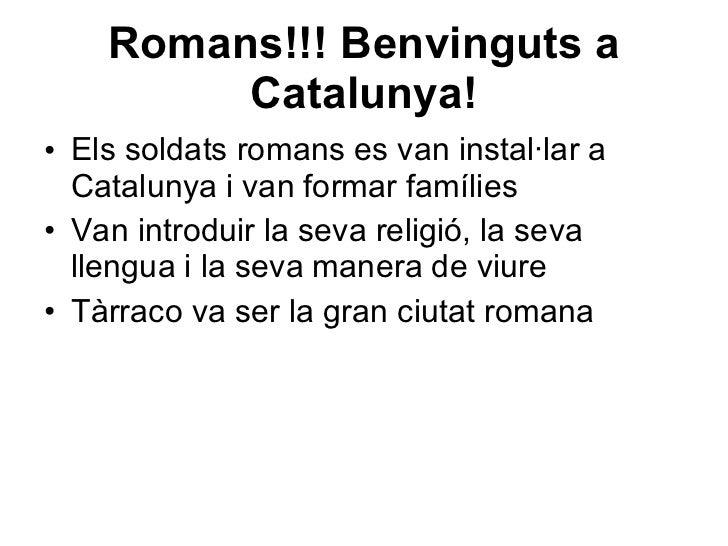 Romans!!! Benvinguts a Catalunya! <ul><li>Els soldats romans es van instal·lar a Catalunya i van formar famílies </li></ul...