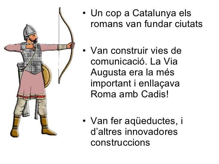 <ul><li>Un cop a Catalunya els romans van fundar ciutats </li></ul><ul><li>Van construir vies de comunicació. La Via Augus...