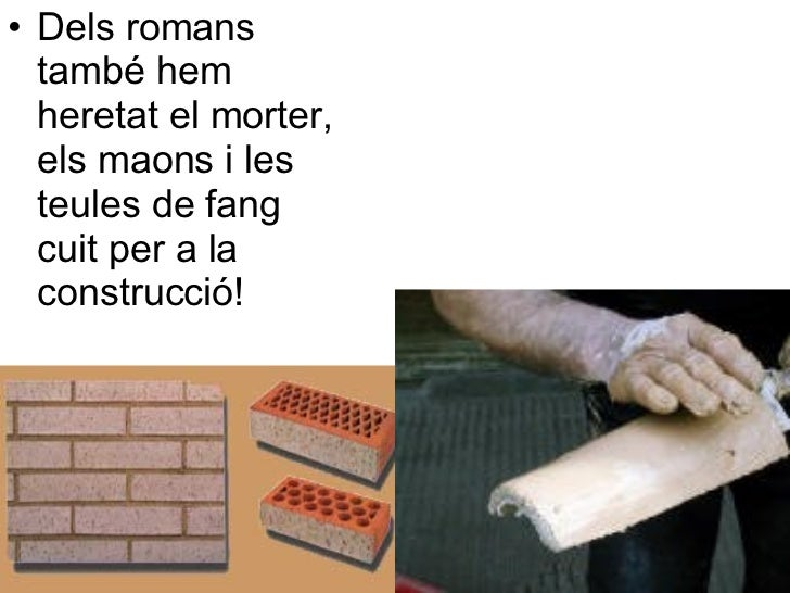 <ul><li>Dels romans també hem heretat el morter, els maons i les teules de fang cuit per a la construcció! </li></ul>