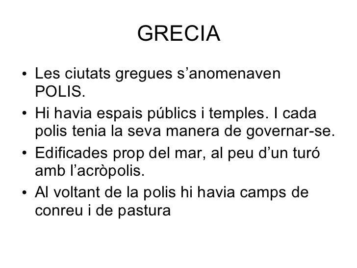GRECIA <ul><li>Les ciutats gregues s'anomenaven POLIS. </li></ul><ul><li>Hi havia espais públics i temples. I cada polis t...