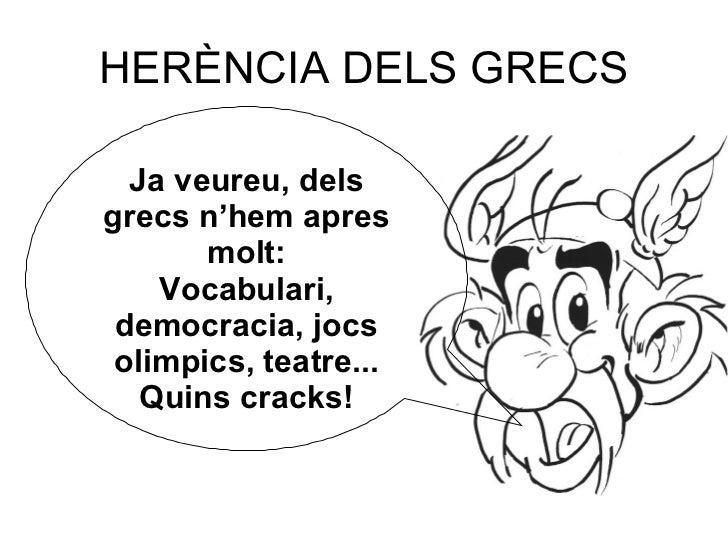 HERÈNCIA DELS GRECS Ja veureu, dels grecs n'hem apres molt: Vocabulari, democracia, jocs olimpics, teatre... Quins cracks!