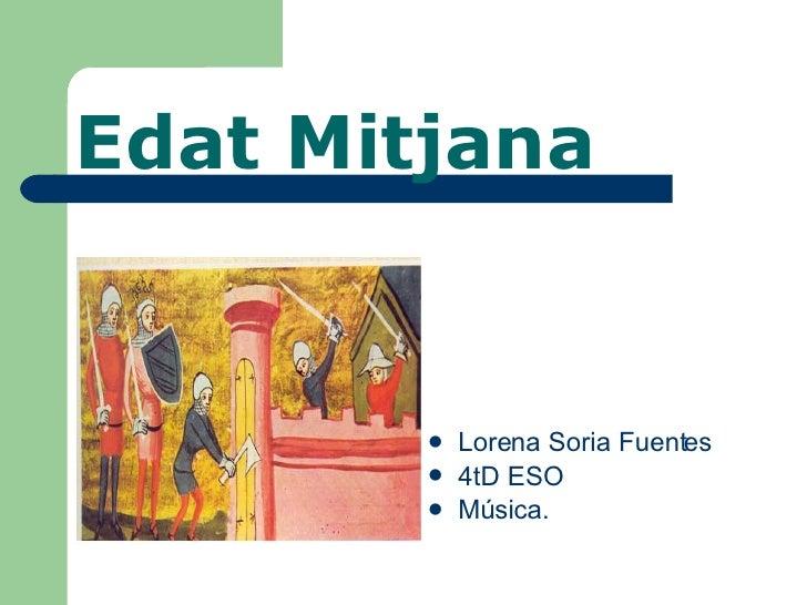 Edat Mitjana <ul><li>Lorena Soria Fuentes </li></ul><ul><li>4tD ESO </li></ul><ul><li>Música. </li></ul>