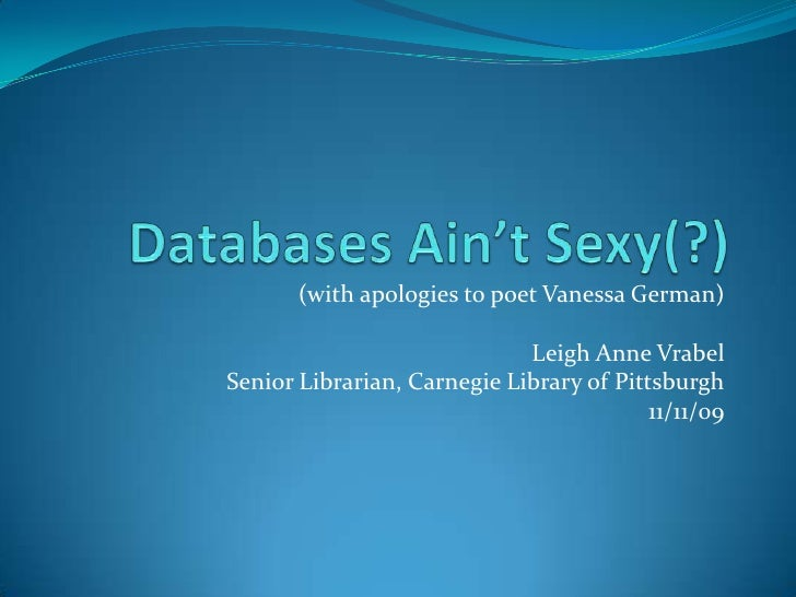 Databases Ain't Sexy(?)<br />(with apologies to poet Vanessa German)<br />Leigh Anne Vrabel<br />Senior Librarian, Carnegi...