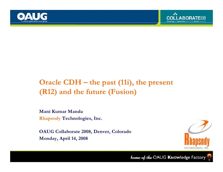 Oracle CDH – the past (11i), the present (R12) and the future (Fusion)  Mani Kumar Manda Rhapsody Technologies, Inc.  OAUG...