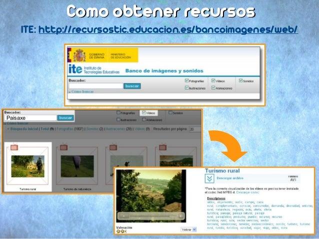 Como obtener recursos     ITE: http://recursostic.educacion.es/bancoimagenes/web/Paisaxe