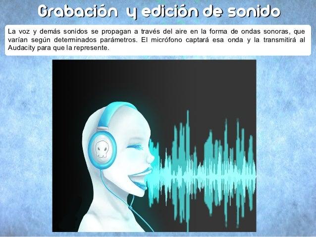 Grabación y edición de sonidoLa voz y demás sonidos se propagan a través del aire en la forma de ondas sonoras, quevarían ...