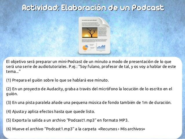 Actividad: Elaboración de un PodcastEl objetivo será preparar un mini-Podcast de un minuto a modo de presentación de lo qu...
