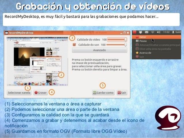 Grabación y obtención de vídeosRecordMyDesktop, es muy fácil y bastará para las grabaciones que podamos hacer...(1) Selecc...