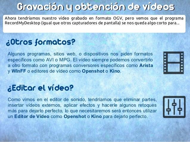 Gravación y obtención de vídeosAhora tendríamos nuestro vídeo grabado en formato OGV, pero vemos que el programaRecordMyDe...