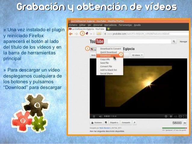 Grabación y obtención de vídeos» Una vez instalado el pluginy reiniciado Firefoxaparecerá el botón al ladodel título de lo...