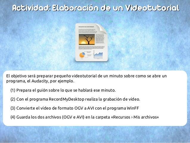 Actividad: Elaboración de un VideotutorialEl objetivo será preparar pequeño videotutorial de un minuto sobre como se abre ...