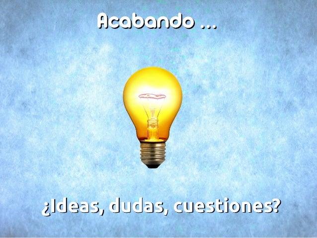 Acabando ...¿Ideas, dudas, cuestiones?