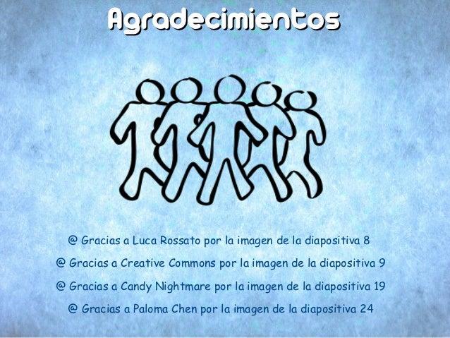 Agradecimientos  @ Gracias a Luca Rossato por la imagen de la diapositiva 8@ Gracias a Creative Commons por la imagen de l...