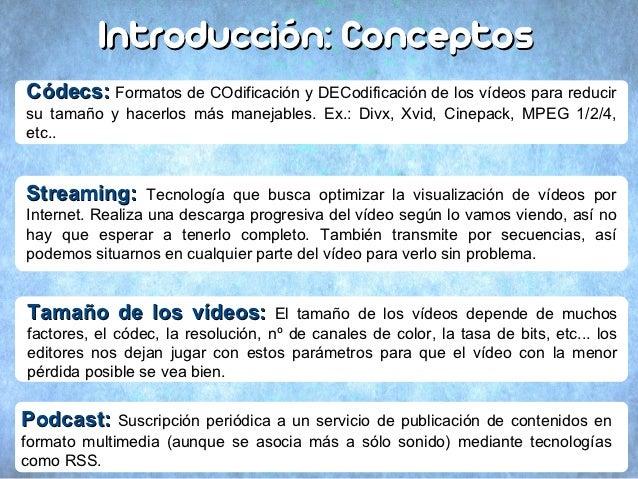 Introducción: ConceptosCódecs: Formatos de COdificación y DECodificación de los vídeos para reducirsu tamaño y hacerlos má...