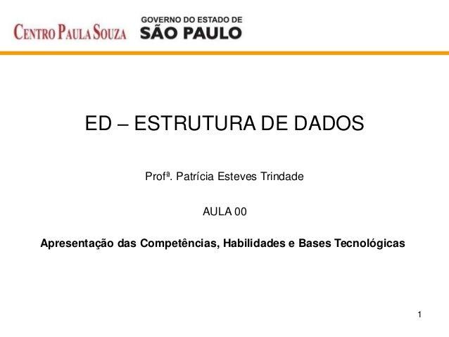 1 ED – ESTRUTURA DE DADOS Profª. Patrícia Esteves Trindade AULA 00 Apresentação das Competências, Habilidades e Bases Tecn...