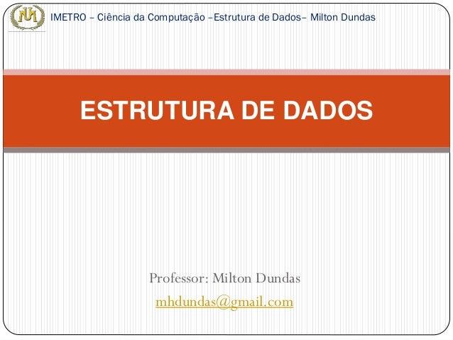 Professor: Milton Dundas mhdundas@gmail.com ESTRUTURA DE DADOS IMETRO – Ciência da Computação –Estrutura de Dados– Milton ...