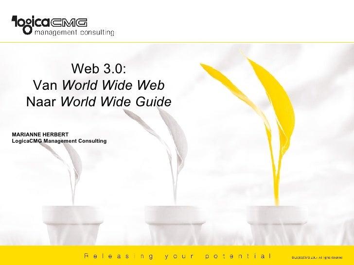 Web 3.0: Van  World Wide Web Naar  World Wide Guide MARIANNE HERBERT LogicaCMG Management Consulting