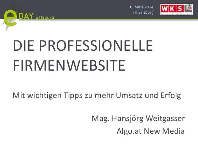 6. März 2014 FH Salzburg DIE PROFESSIONELLE FIRMENWEBSITE Mit wichtigen Tipps zu mehr Umsatz und Erfolg Mag. Hansjörg Weit...