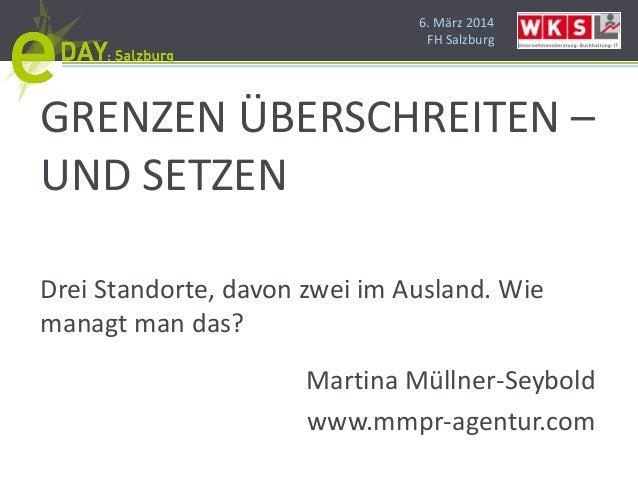 6. März 2014 FH Salzburg GRENZEN ÜBERSCHREITEN – UND SETZEN Drei Standorte, davon zwei im Ausland. Wie managt man das? Mar...