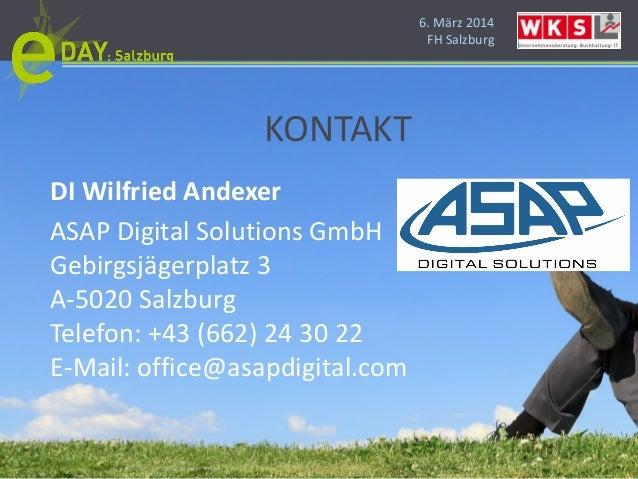 6. März 2014 FH Salzburg KONTAKT DI Wilfried Andexer ASAP Digital Solutions GmbH Gebirgsjägerplatz 3 A-5020 Salzburg Telef...