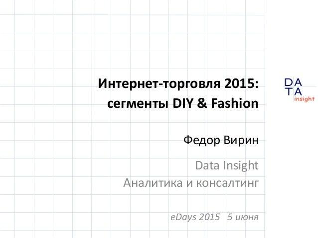 D insight AT A Интернет-торговля 2015: сегменты DIY & Fashion Федор Вирин Data Insight Аналитика и консалтинг eDays 2015 5...