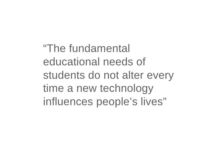 """"""" The fundamental educational needs of students do not alter every time a new technology influences people's lives"""""""