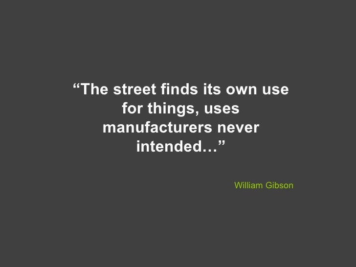 """"""" The street finds its own use for things, uses manufacturers never intended…"""" William Gibson"""