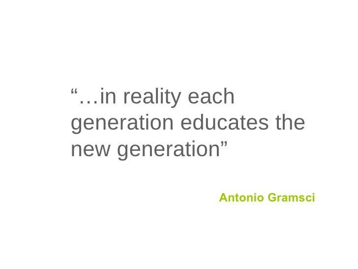"""… in reality each generation educates the new generation"" Antonio Gramsci"