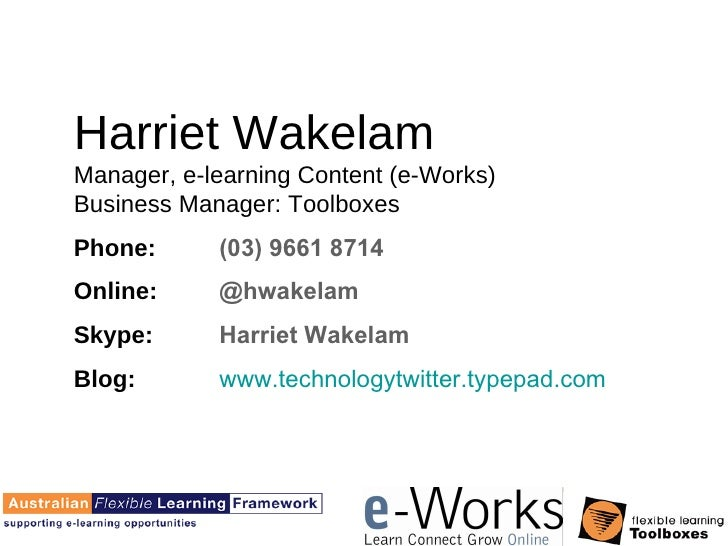 Harriet Wakelam Manager, e-learning Content (e-Works) Business Manager: Toolboxes Phone:  (03) 9661 8714 Online:  @hwakela...
