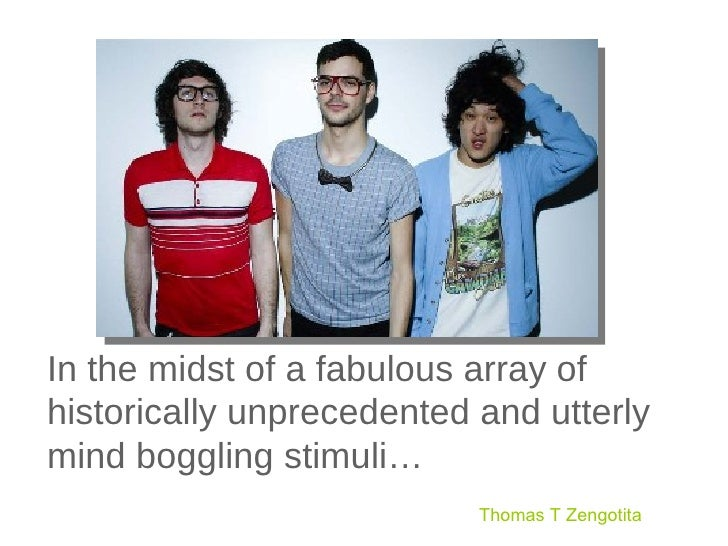 In the midst of a fabulous array of historically unprecedented and utterly mind boggling stimuli… Thomas T Zengotita