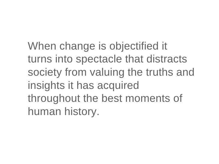 When change is objectified it turns into spectacle that distracts society from valuing the truths and insights it has acqu...