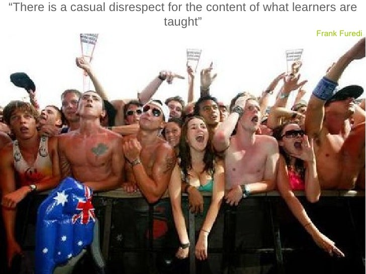 """"""" There is a casual disrespect for the content of what learners are taught"""" Frank Furedi"""