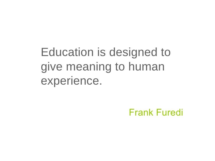 Education is designed to give meaning to human experience. Frank Furedi