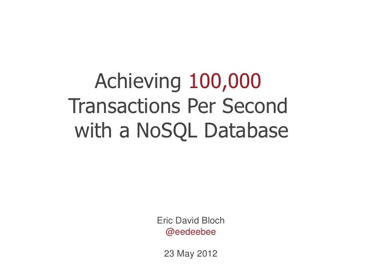 Achieving 100,000Transactions Per Second with a NoSQL Database         Eric David Bloch           @eedeebee          23 Ma...