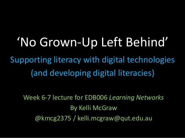 'No Grown-Up Left Behind' Supporting literacy with digital technologies (and developing digital literacies) Week 6-7 lectu...