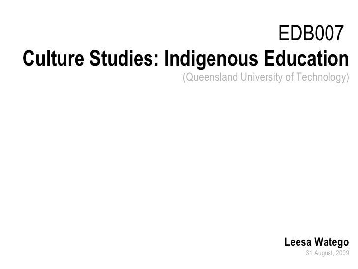 EDB007  Culture Studies: Indigenous Education (Queensland University of Technology) Leesa Watego 31 August, 2009