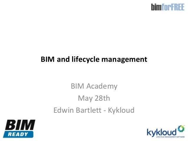 BIM and lifecycle managementBIM AcademyMay 28thEdwin Bartlett - Kykloud