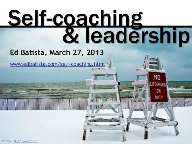 Self-coaching         & leadership    Ed Batista, March 27, 2013    www.edbatista.com/self-coaching.htmlPhoto: Seth Anderson