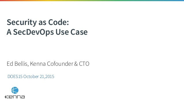 Security as Code: A SecDevOps Use Case DOES15 October 21,2015 Ed Bellis, Kenna Cofounder & CTO