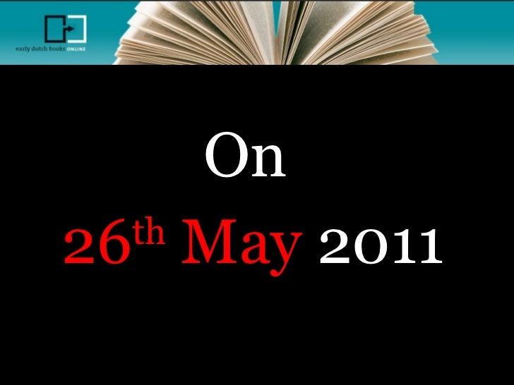 <ul><li>On  </li></ul><ul><li>26 th  May  2011 </li></ul>Early Dutch Books Online