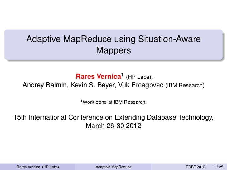 Adaptive MapReduce using Situation-Aware                     Mappers                    Rares Vernica1 (HP Labs),    Andre...