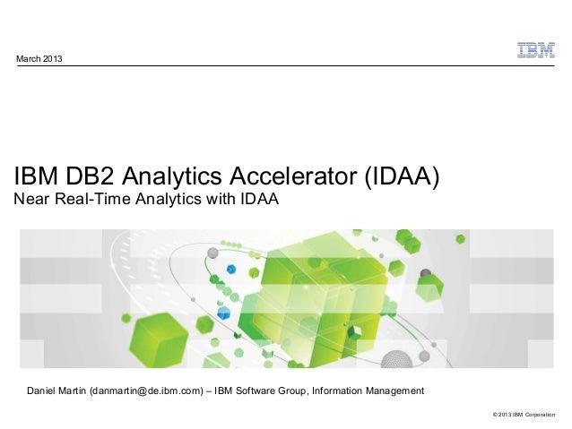© 2013 IBM Corporation IBM DB2 Analytics Accelerator (IDAA) Near Real-Time Analytics with IDAA March 2013 Daniel Martin (d...